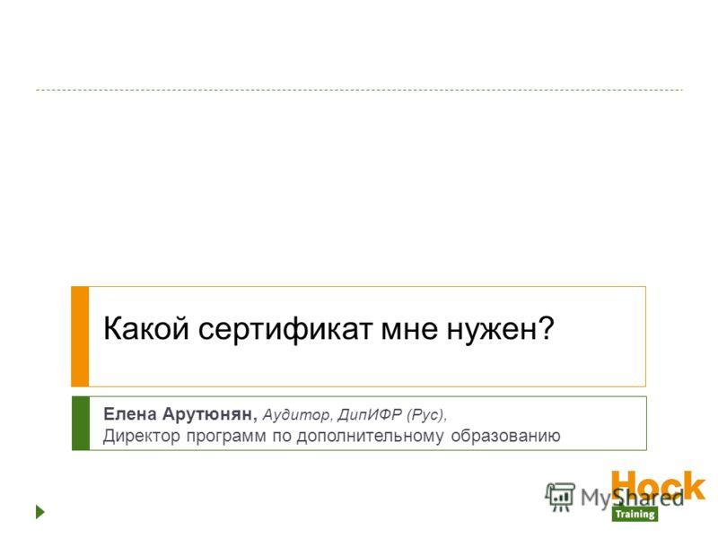 Какой сертификат мне нужен? Елена Арутюнян, Аудитор, ДипИФР (Рус), Директор программ по дополнительному образованию