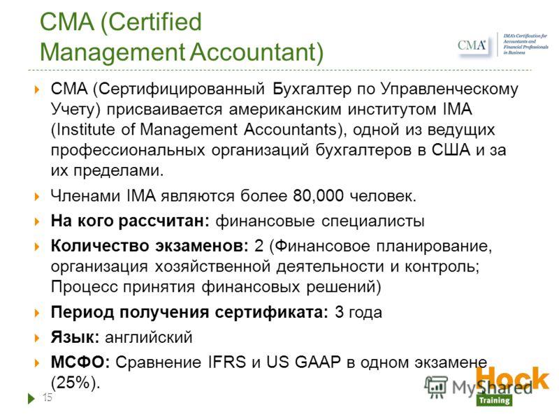 CMA (Certified Management Accountant) CMA (Сертифицированный Бухгалтер по Управленческому Учету) присваивается американским институтом IMA (Institute of Management Accountants), одной из ведущих профессиональных организаций бухгалтеров в США и за их