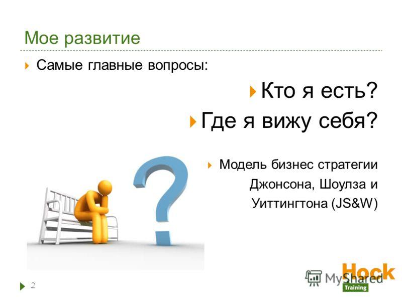 Мое развитие Самые главные вопросы: Кто я есть? Где я вижу себя? Модель бизнес стратегии Джонсона, Шоулза и Уиттингтона (JS&W) 2