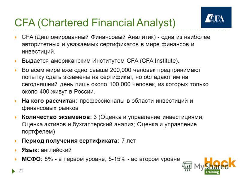 CFA (Chartered Financial Analyst) CFA (Дипломированный Финансовый Аналитик) - одна из наиболее авторитетных и уважаемых сертификатов в мире финансов и инвестиций. Выдается американским Институтом CFA (CFA Institute). Во всем мире ежегодно свыше 200,0