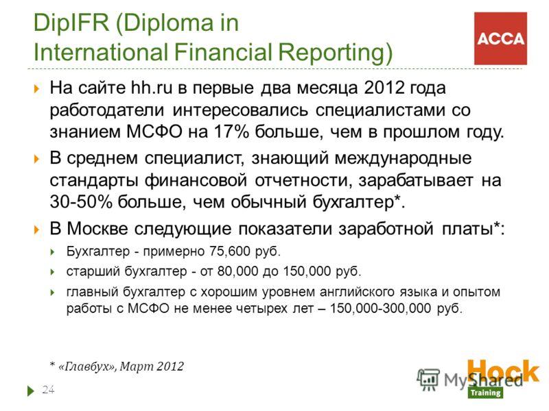 DipIFR (Diploma in International Financial Reporting) На сайте hh.ru в первые два месяца 2012 года работодатели интересовались специалистами со знанием МСФО на 17% больше, чем в прошлом году. В среднем специалист, знающий международные стандарты фина