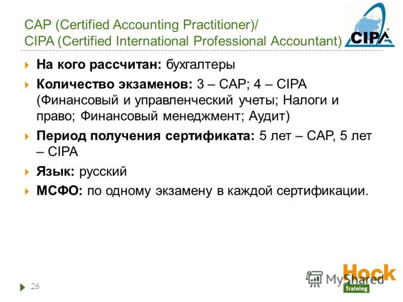 CAP (Certified Accounting Practitioner)/ CIPA (Certified International Professional Accountant) На кого рассчитан: бухгалтеры Количество экзаменов: 3 – CAP; 4 – CIPA (Финансовый и управленческий учеты; Налоги и право; Финансовый менеджмент; Аудит) Пе