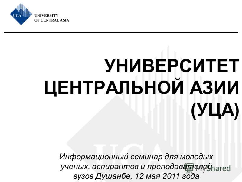 УНИВЕРСИТЕТ ЦЕНТРАЛЬНОЙ АЗИИ (УЦА) Информационный семинар для молодых ученых, аспирантов и преподавателей вузов Душанбе, 12 мая 2011 года