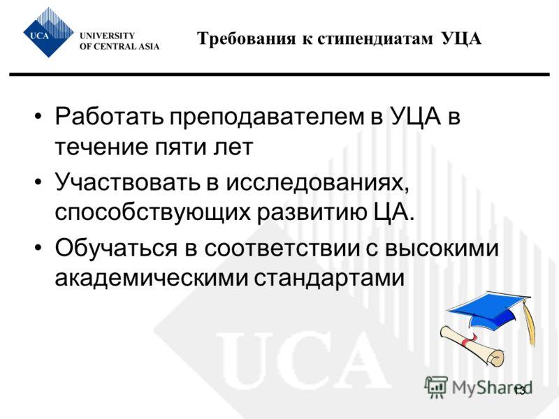 13 Требования к стипендиатам УЦА Работать преподавателем в УЦА в течение пяти лет Участвовать в исследованиях, способствующих развитию ЦА. Обучаться в соответствии с высокими академическими стандартами