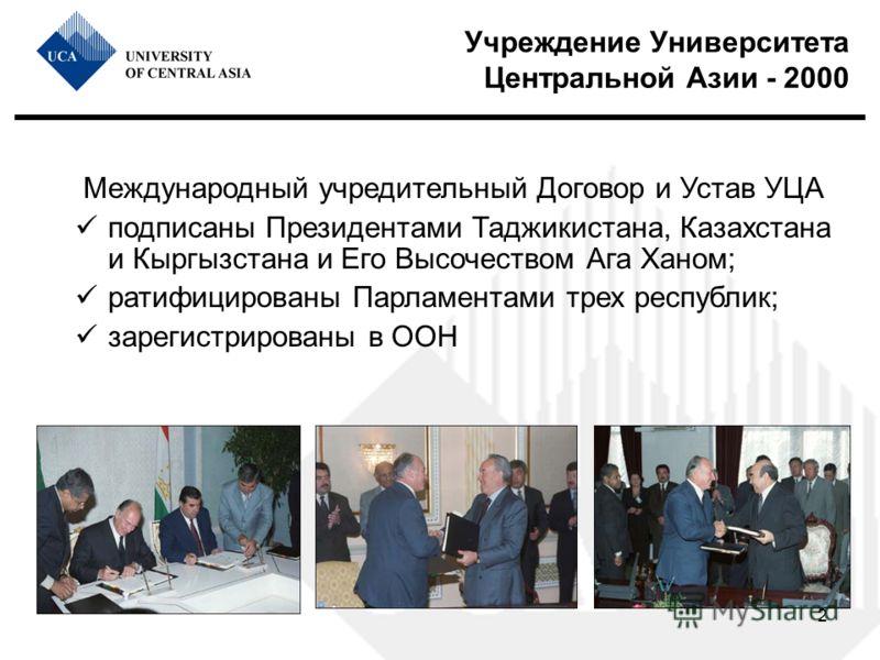 2 Учреждение Университета Центральной Азии - 2000 Международный учредительный Договор и Устав УЦА подписаны Президентами Таджикистана, Казахстана и Кыргызстана и Его Высочеством Ага Ханом; ратифицированы Парламентами трех республик; зарегистрированы
