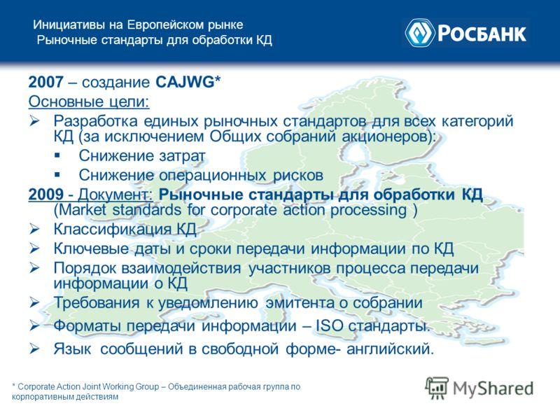 Инициативы на Европейском рынке Рыночные стандарты для обработки КД 2007 – создание CAJWG* Основные цели: Разработка единых рыночных стандартов для всех категорий КД (за исключением Общих собраний акционеров): Снижение затрат Снижение операционных ри
