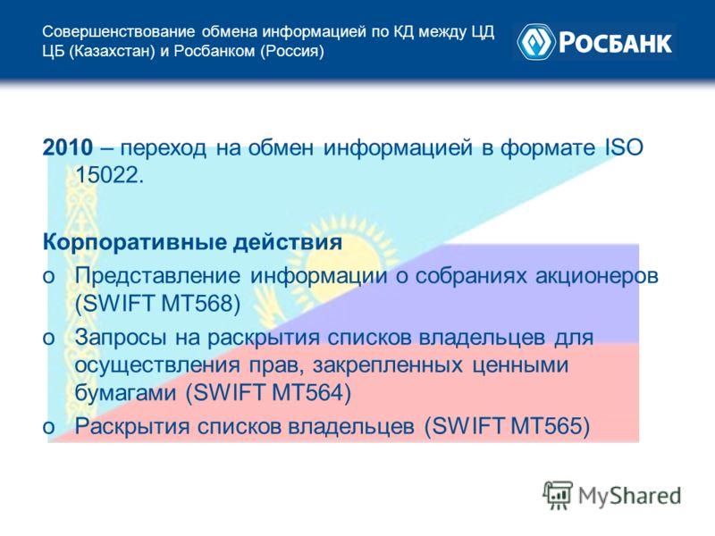 Совершенствование обмена информацией по КД между ЦД ЦБ (Казахстан) и Росбанком (Россия) 2010 – переход на обмен информацией в формате ISO 15022. Корпоративные действия oПредставление информации о собраниях акционеров (SWIFT МТ568) oЗапросы на раскрыт