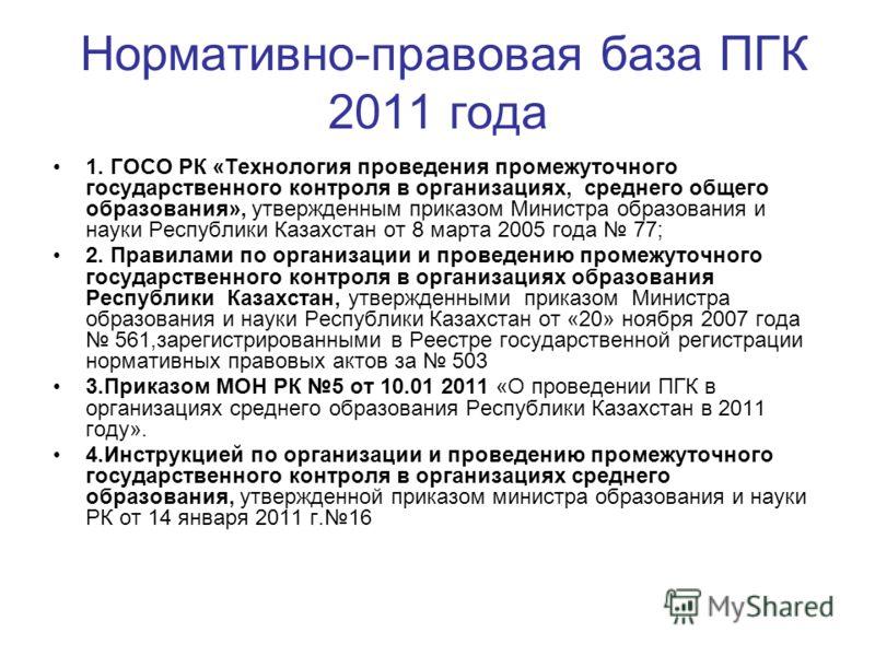 Нормативно-правовая база ПГК 2011 года 1. ГОСО РК «Технология проведения промежуточного государственного контроля в организациях, среднего общего образования», утвержденным приказом Министра образования и науки Республики Казахстан от 8 марта 2005 го