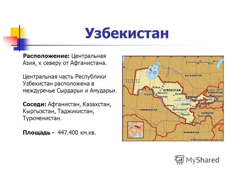 Узбекистан Расположение: Центральная Азия, к северу от Афганистана. Центральная часть Республики Узбекистан расположена в междуречье Сырдарьи и Амударьи. Соседи: Афганистан, Казахстан, Кыргызстан, Таджикистан, Туркменистан. Площадь - 447.400 км.кв.