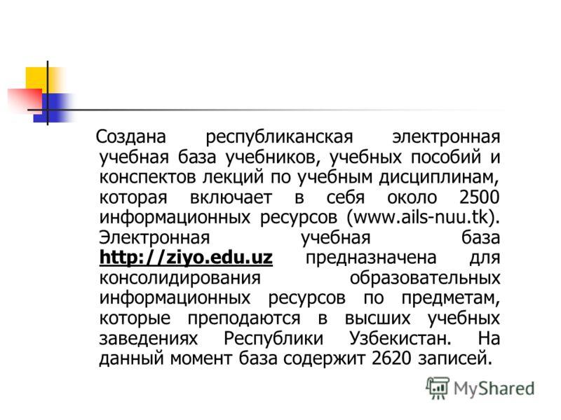 Создана республиканская электронная учебная база учебников, учебных пособий и конспектов лекций по учебным дисциплинам, которая включает в себя около 2500 информационных ресурсов (www.ails-nuu.tk). Электронная учебная база http://ziyo.edu.uz предназн