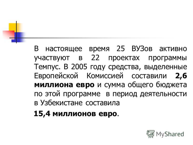 В настоящее время 25 ВУЗов активно участвуют в 22 проектах программы Темпус. В 2005 году средства, выделенные Европейской Комиссией составили 2,6 миллиона евро и сумма общего бюджета по этой программе в период деятельности в Узбекистане составила 15,