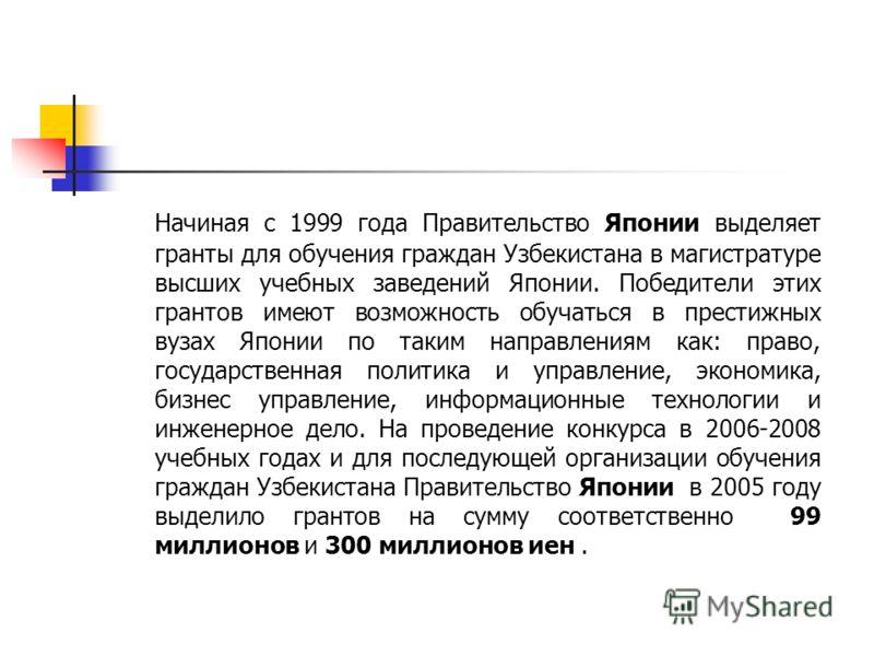 Начиная с 1999 года Правительство Японии выделяет гранты для обучения граждан Узбекистана в магистратуре высших учебных заведений Японии. Победители этих грантов имеют возможность обучаться в престижных вузах Японии по таким направлениям как: право,