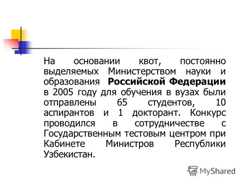 На основании квот, постоянно выделяемых Министерством науки и образования Российской Федерации в 2005 году для обучения в вузах были отправлены 65 студентов, 10 аспирантов и 1 докторант. Конкурс проводился в сотрудничестве с Государственным тестовым