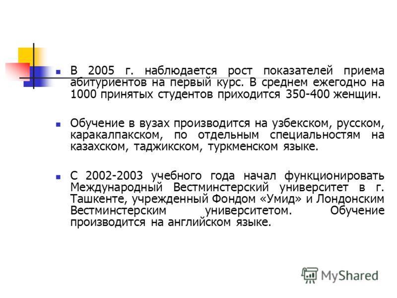 В 2005 г. наблюдается рост показателей приема абитуриентов на первый курс. В среднем ежегодно на 1000 принятых студентов приходится 350-400 женщин. Обучение в вузах производится на узбекском, русском, каракалпакском, по отдельным специальностям на ка