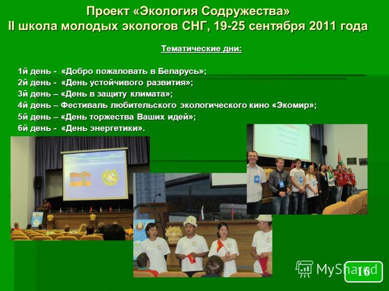 Проект «Экология Содружества» II школа молодых экологов СНГ, 19-25 сентября 2011 года Тематические дни: 1й день - «Добро пожаловать в Беларусь»; 2й день - «День устойчивого развития»; 3й день – «День в защиту климата»; 4й день – Фестиваль любительско