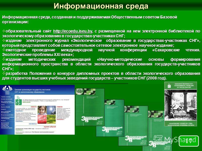 Информационная среда, созданная и поддерживаемая Общественным советом Базовой организации: образовательный сайт http://ecoedu.iseu.by, с размещенной на нем электронной библиотекой по экологическому образованию в государствах-участниках СНГ; образоват