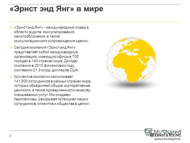 2 «Эрнст энд Янг» в мире «Эрнст энд Янг» - международный лидер в области аудита, консультирования, налогообложения, а также консультационного сопровождения сделок. Сегодня компания «Эрнст энд Янг» представляет собой международную организацию, имеющую