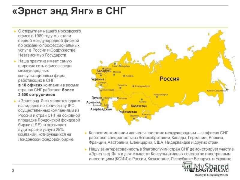 3 «Эрнст энд Янг» в СНГ С открытием нашего московского офиса в 1989 году мы стали первой международной фирмой по оказанию профессиональных услуг в России и Содружестве Независимых Государств. Наша практика имеет самую широкую сеть офисов среди междун