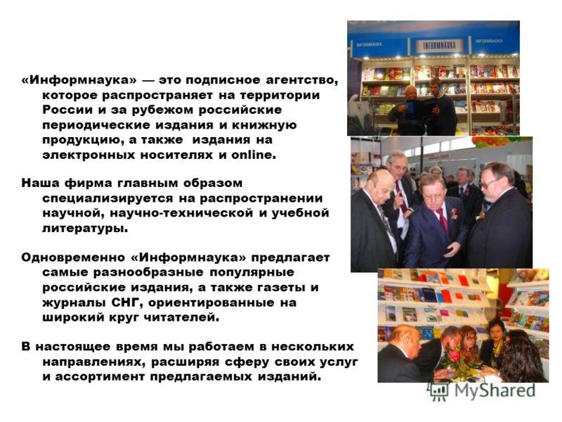 «Информнаука» это подписное агентство, которое распространяет на территории России и за рубежом российские периодические издания и книжную продукцию, а также издания на электронных носителях и online. Наша фирма главным образом специализируется на ра