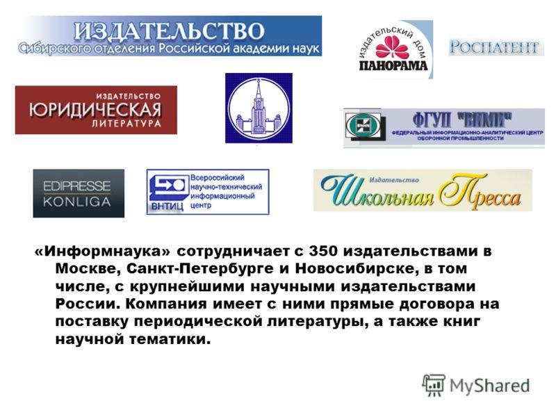 «Информнаука» сотрудничает с 350 издательствами в Москве, Санкт-Петербурге и Новосибирске, в том числе, с крупнейшими научными издательствами России. Компания имеет с ними прямые договора на поставку периодической литературы, а также книг научной тем