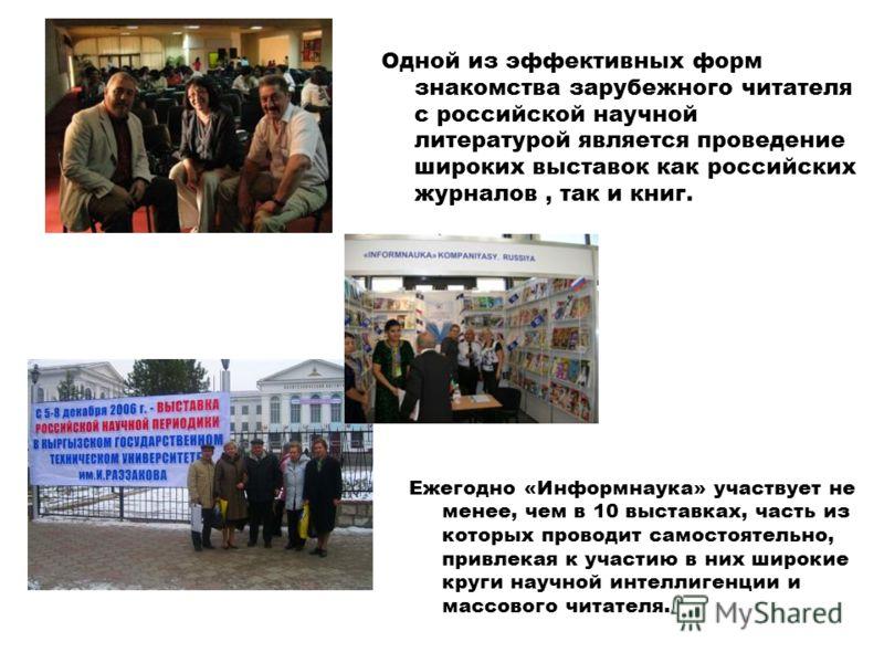 Одной из эффективных форм знакомства зарубежного читателя с российской научной литературой является проведение широких выставок как российских журналов, так и книг. Ежегодно «Информнаука» участвует не менее, чем в 10 выставках, часть из которых прово
