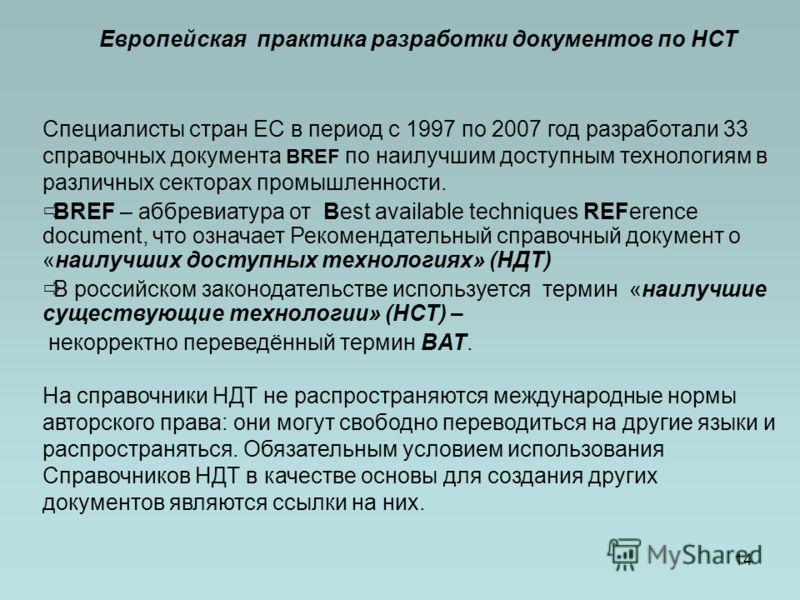 14 Европейская практика разработки документов по НСТ Специалисты стран ЕС в период с 1997 по 2007 год разработали 33 справочных документа BREF по наилучшим доступным технологиям в различных секторах промышленности. BREF – аббревиатура от Best availab
