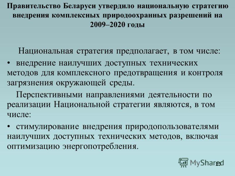 23 Правительство Беларуси утвердило национальную стратегию внедрения комплексных природоохранных разрешений на 2009–2020 годы Национальная стратегия предполагает, в том числе: внедрение наилучших доступных технических методов для комплексного предотв