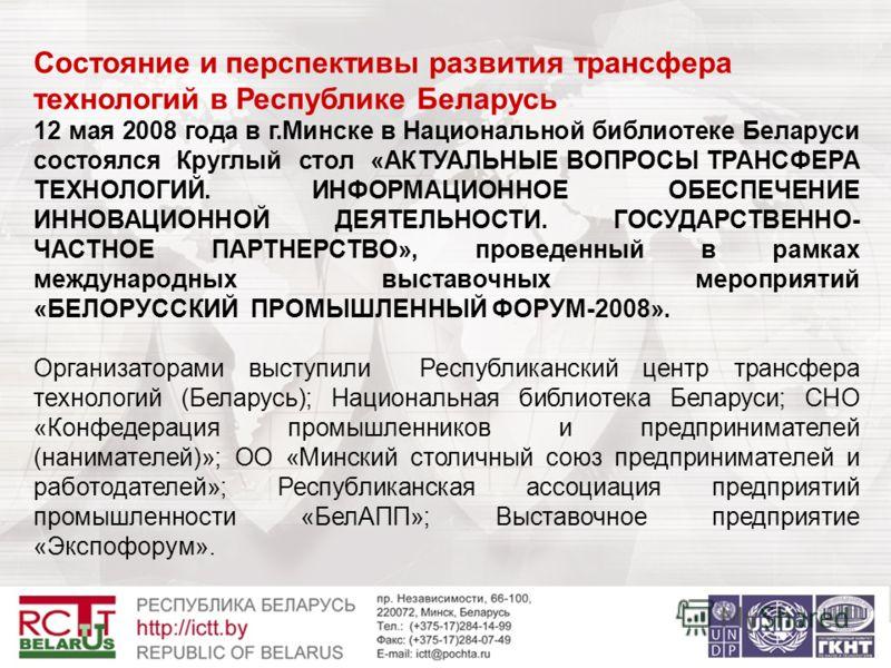 Состояние и перспективы развития трансфера технологий в Республике Беларусь 12 мая 2008 года в г.Минске в Национальной библиотеке Беларуси состоялся Круглый стол «АКТУАЛЬНЫЕ ВОПРОСЫ ТРАНСФЕРА ТЕХНОЛОГИЙ. ИНФОРМАЦИОННОЕ ОБЕСПЕЧЕНИЕ ИННОВАЦИОННОЙ ДЕЯТЕ
