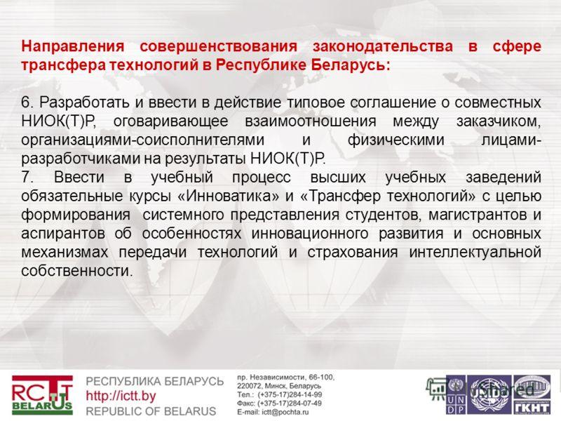 Направления совершенствования законодательства в сфере трансфера технологий в Республике Беларусь: 6. Разработать и ввести в действие типовое соглашение о совместных НИОК(Т)Р, оговаривающее взаимоотношения между заказчиком, организациями-соисполнител
