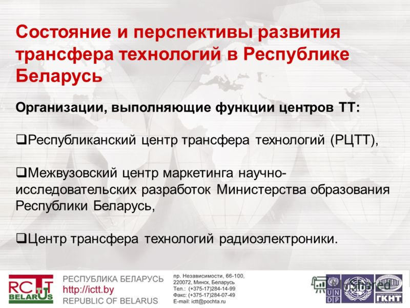 Состояние и перспективы развития трансфера технологий в Республике Беларусь Организации, выполняющие функции центров ТТ: Республиканский центр трансфера технологий (РЦТТ), Межвузовский центр маркетинга научно- исследовательских разработок Министерств