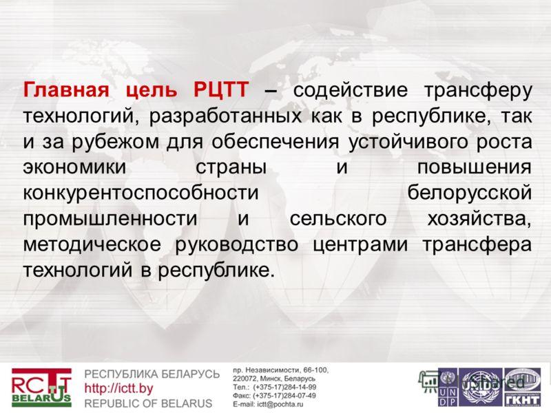 Главная цель РЦТТ – содействие трансферу технологий, разработанных как в республике, так и за рубежом для обеспечения устойчивого роста экономики страны и повышения конкурентоспособности белорусской промышленности и сельского хозяйства, методическое