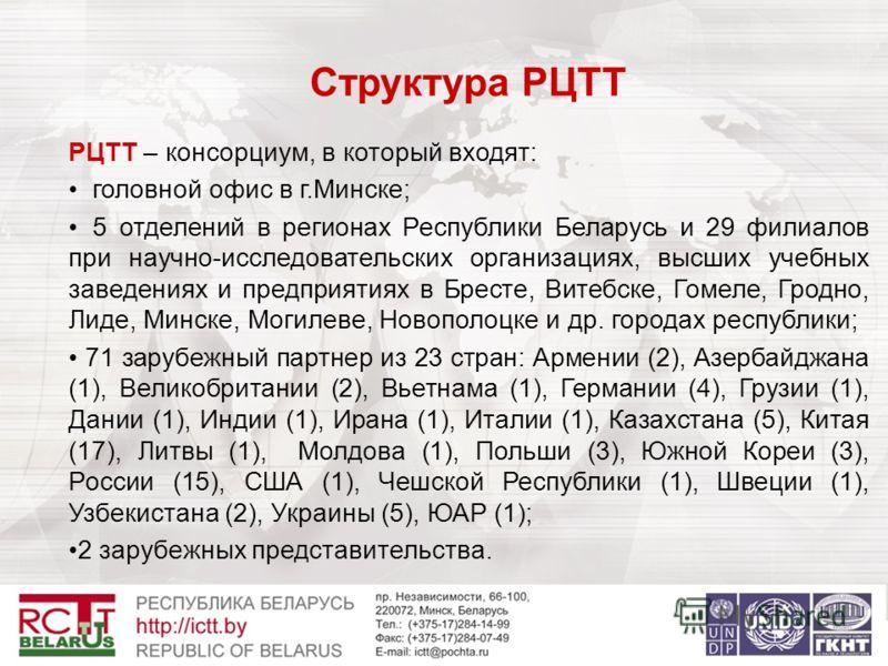 Структура РЦТТ РЦТТ – консорциум, в который входят: головной офис в г.Минске; 5 отделений в регионах Республики Беларусь и 29 филиалов при научно-исследовательских организациях, высших учебных заведениях и предприятиях в Бресте, Витебске, Гомеле, Гро