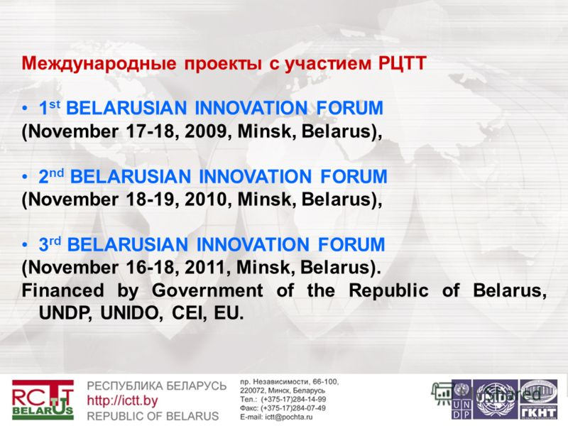 Международные проекты с участием РЦТТ 1 st BELARUSIAN INNOVATION FORUM (November 17-18, 2009, Minsk, Belarus), 2 nd BELARUSIAN INNOVATION FORUM (November 18-19, 2010, Minsk, Belarus), 3 rd BELARUSIAN INNOVATION FORUM (November 16-18, 2011, Minsk, Bel