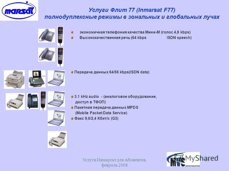 Услуги Инмарсат для Абонентов, февраль 2008 18 Услуги Флит 77 (Inmarsat F77) полнодуплексные режимы в зональных и глобальных лучах экономичная телефония качества Мини-М (голос 4,8 kbps) Высококачественная речь (64 kbps ISDN speech) Передача данных 64