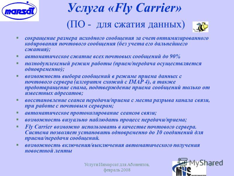 Услуги Инмарсат для Абонентов, февраль 2008 20 Услуга «Fly Carrier» (ПО - для сжатия данных) §сокращение размера исходного сообщения за счет оптимизированного кодирования почтового сообщения (без учета его дальнейшего сжатия); §автоматическое сжатие