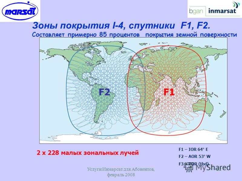 Услуги Инмарсат для Абонентов, февраль 2008 22 Зоны покрытия I-4, спутники F1, F2. Составляет примерно 85 процентов покрытия земной поверхности 2 x 228 малых зональных лучей F1 – IOR 64° E F2 – AOR 53° W F3 – POR (tbd) F2F1