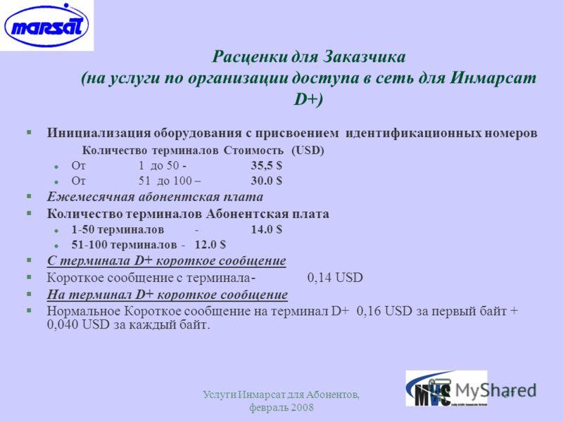 Услуги Инмарсат для Абонентов, февраль 2008 37 Расценки для Заказчика (на услуги по организации доступа в сеть для Инмарсат D+) §Инициализация оборудования с присвоением идентификационных номеров Количество терминалов Стоимость (USD) l От 1 до 50 - 3