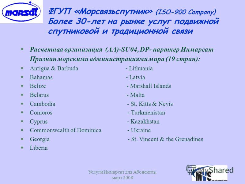 Услуги Инмарсат для Абонентов, март 2008 6 ФГУП «Морсвязьспутник» (ISO-900 Company) Более 30-лет на рынке услуг подвижной спутниковой и традиционной связи §Расчетная организация (AA)-SU04, DP- партнер Инмарсат Признан морскими администрациями мира (1