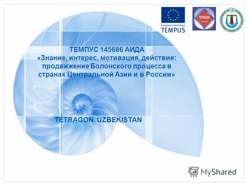 ТЕМПУС 145686 АИДА «Знание, интерес, мотивация, действие: продвижение Болонского процесса в странах Центральной Азии и в России» TETRAGON. UZBEKISTAN
