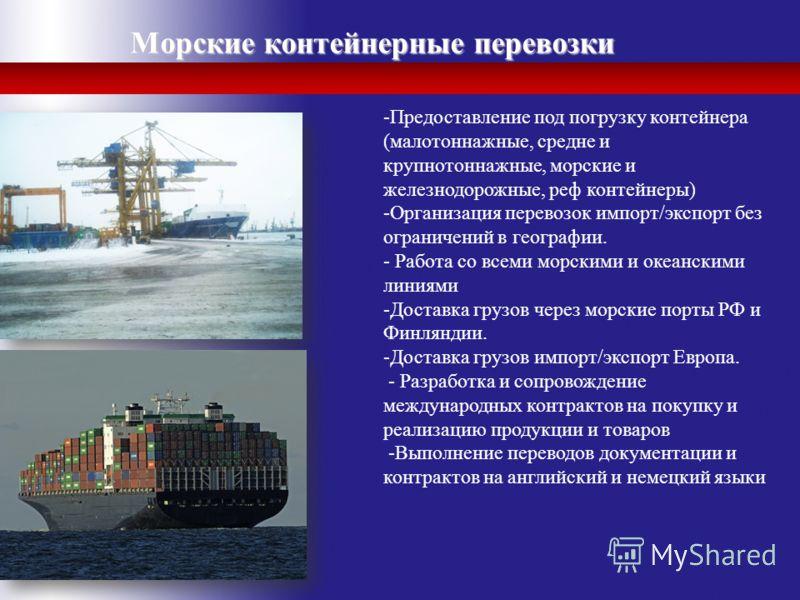 Морские контейнерные перевозки -Предоставление под погрузку контейнера (малотоннажные, средне и крупнотоннажные, морские и железнодорожные, реф контейнеры) -Организация перевозок импорт/экспорт без ограничений в географии. - Работа со всеми морскими