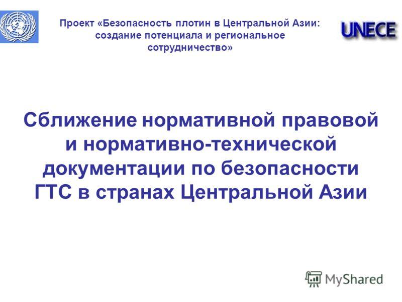 Cближение нормативной правовой и нормативно-технической документации по безопасности ГТС в странах Центральной Азии Проект «Безопасность плотин в Центральной Азии: создание потенциала и региональное сотрудничество»