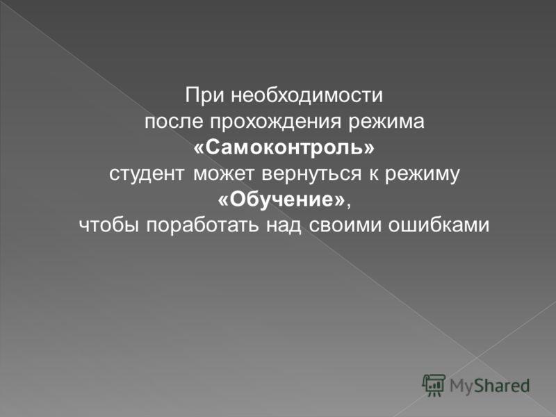 При необходимости после прохождения режима «Самоконтроль» студент может вернуться к режиму «Обучение», чтобы поработать над своими ошибками