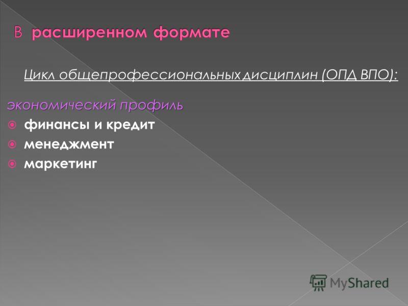Цикл общепрофессиональных дисциплин (ОПД ВПО): экономический профиль финансы и кредит менеджмент маркетинг