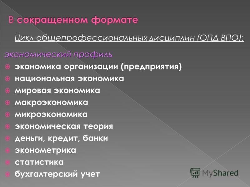 Цикл общепрофессиональных дисциплин (ОПД ВПО): экономический профиль экономика организации (предприятия) национальная экономика мировая экономика макроэкономика микроэкономика экономическая теория деньги, кредит, банки эконометрика статистика бухгалт