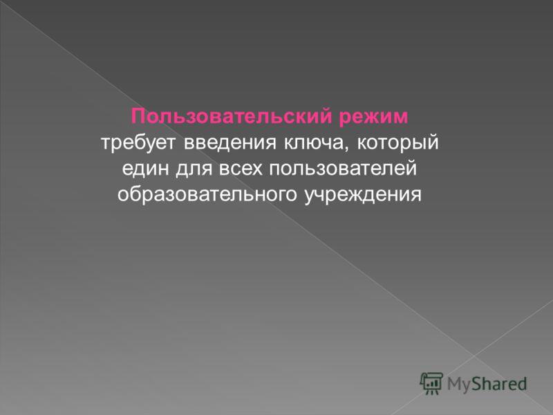Пользовательский режим требует введения ключа, который един для всех пользователей образовательного учреждения