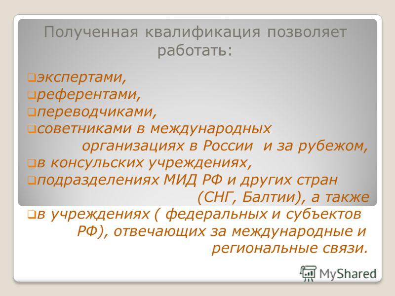 Полученная квалификация позволяет работать: экспертами, референтами, переводчиками, советниками в международных организациях в России и за рубежом, в консульских учреждениях, подразделениях МИД РФ и других стран (СНГ, Балтии), а также в учреждениях (