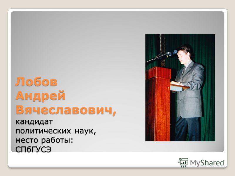 Лобов Андрей Вячеславович, кандидат политических наук, место работы: СПбГУСЭ
