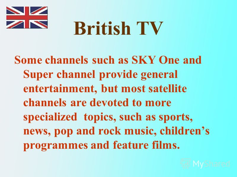 British TV Some channels such as SKY One and Super channel provide general entertainment, but most satellite channels are devoted to more specialized topics, such as sports, news, pop and rock music, childrens programmes and feature films.