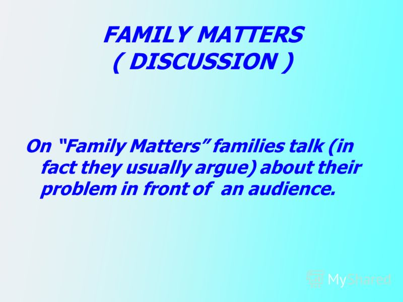 FAMILY MATTERS ( DISCUSSION ) On Family Matters families talk (in fact they usually argue) about their problem in front of an audience.