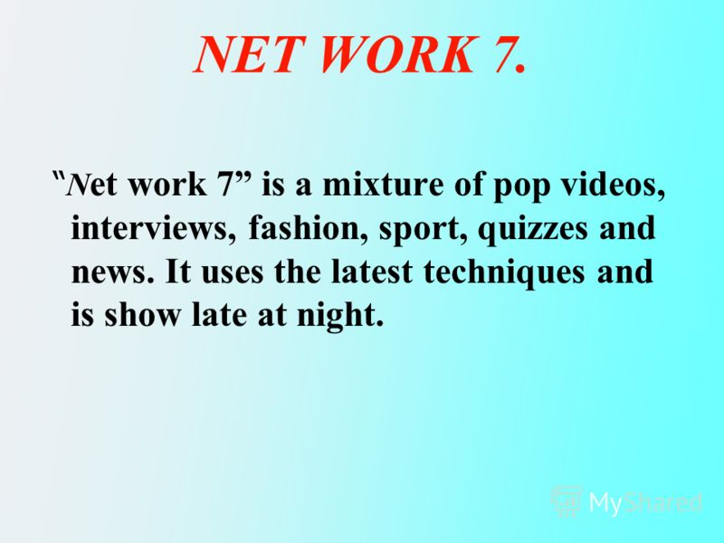 NET WORK 7. N N et work 7 is a mixture of pop videos, interviews, fashion, sport, quizzes and news. It uses the latest techniques and is show late at night.